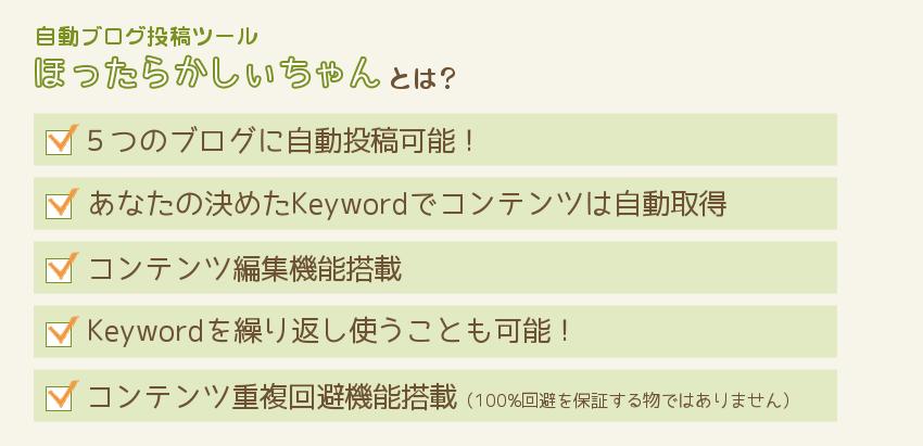 自動ブログ投稿ツール「ほったらかしぃちゃん」とは? 5つのブログに自動投稿可能! あなたの決めたKeywordでコンテンツは自動取得 コンテンツ編集機能搭載 Keywordを繰り返し使うことも可能! コンテンツ重複回避機能搭載 (100%回避を保証する物ではありません)
